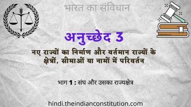 भारतीय संविधान का अनुच्छेद 3 नए राज्यों का निर्माण और वर्तमान राज्यों के क्षेत्रों, सीमाओं या नामों में परिवर्तन