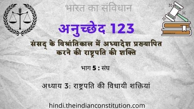 भारतीय संविधान अनुच्छेद 123 संसद् के विश्रांतिकाल में अध्यादेश प्रख्यापित करने की राष्ट्रपति की शक्ति