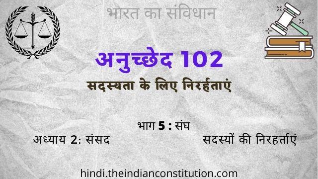 भारतीय संविधान का अनुच्छेद 102 सदस्यता के लिए निरर्हताएं