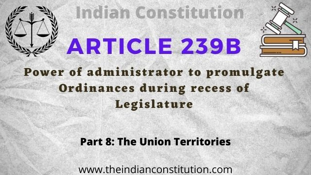 Article 239B of the Indian constitution Power of administrator to promulgate Ordinances during recess of Legislature