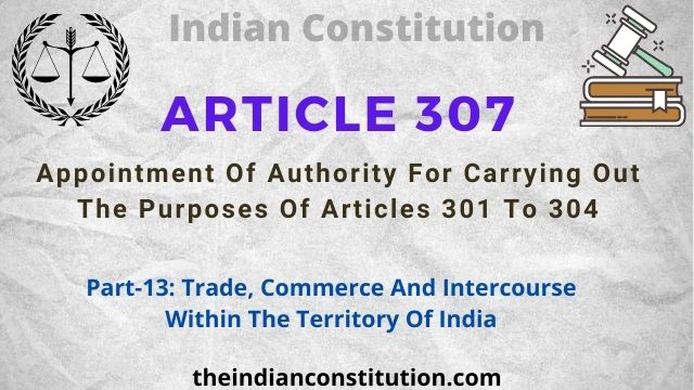 Article 307: Appointment Of Authority For Carrying Out The Purposes Of Articles 301 To 304