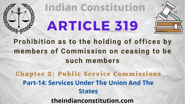 Article 319: Prohibition As To Holding Of Offices By Members Of Commission